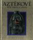 Aztékové - Říše krve a lesku