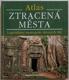 Atlas ztracená města - Legendární metropole dávných říší
